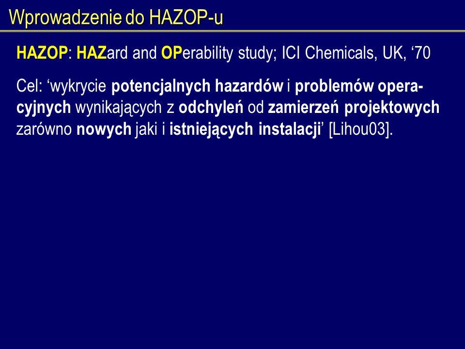 Wprowadzenie do HAZOP-u HAZOP : HAZ ard and OP erability study; ICI Chemicals, UK, 70 Cel: wykrycie potencjalnych hazardów i problemów opera- cyjnych