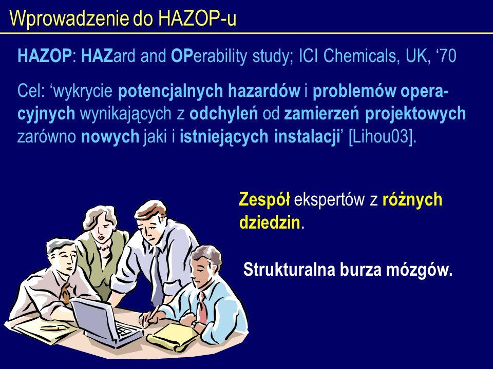 Wprowadzenie do HAZOP-u Zespół ekspertów z różnych dziedzin. Strukturalna burza mózgów. HAZOP : HAZ ard and OP erability study; ICI Chemicals, UK, 70