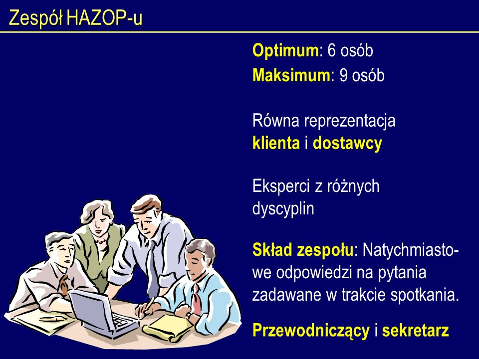 Zespół HAZOP-u Optimum : 6 osób Maksimum : 9 osób Równa reprezentacja klienta i dostawcy Eksperci z różnych dyscyplin Skład zespołu : Natychmiasto- we