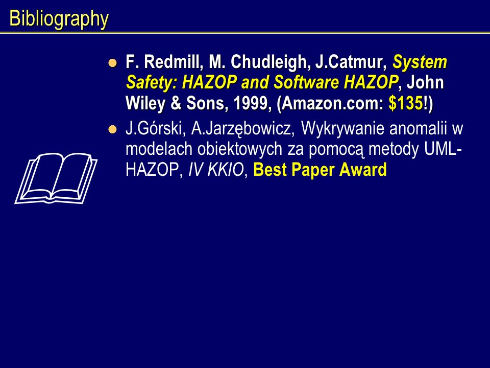 Bibliography F. Redmill, M. Chudleigh, J.Catmur, System Safety: HAZOP and Software HAZOP, John Wiley & Sons, 1999, (Amazon.com: $135!) F. Redmill, M.