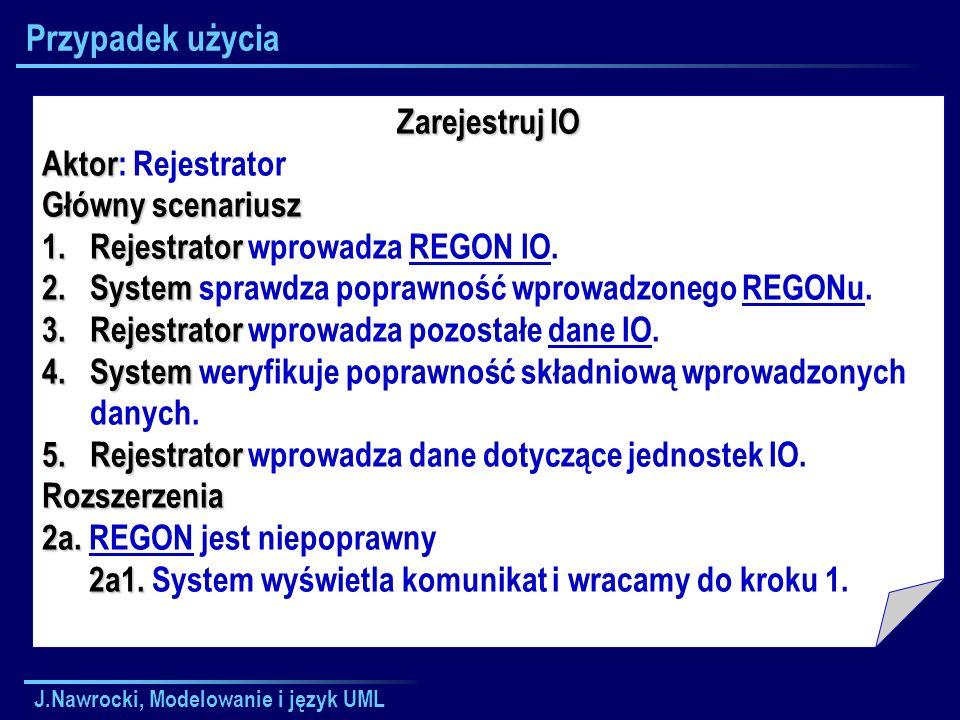J.Nawrocki, Modelowanie i język UML Przypadek użycia Zarejestruj IO Aktor Aktor: Rejestrator Główny scenariusz 1.Rejestrator 1.Rejestrator wprowadza REGON IO.