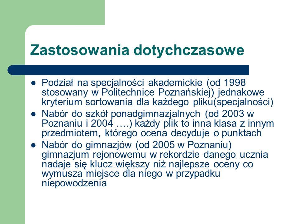 Zastosowania dotychczasowe Podział na specjalności akademickie (od 1998 stosowany w Politechnice Poznańskiej) jednakowe kryterium sortowania dla każdego pliku(specjalności) Nabór do szkół ponadgimnazjalnych (od 2003 w Poznaniu i 2004 ….) każdy plik to inna klasa z innym przedmiotem, którego ocena decyduje o punktach Nabór do gimnazjów (od 2005 w Poznaniu) gimnazjum rejonowemu w rekordzie danego ucznia nadaje się klucz większy niż najlepsze oceny co wymusza miejsce dla niego w przypadku niepowodzenia