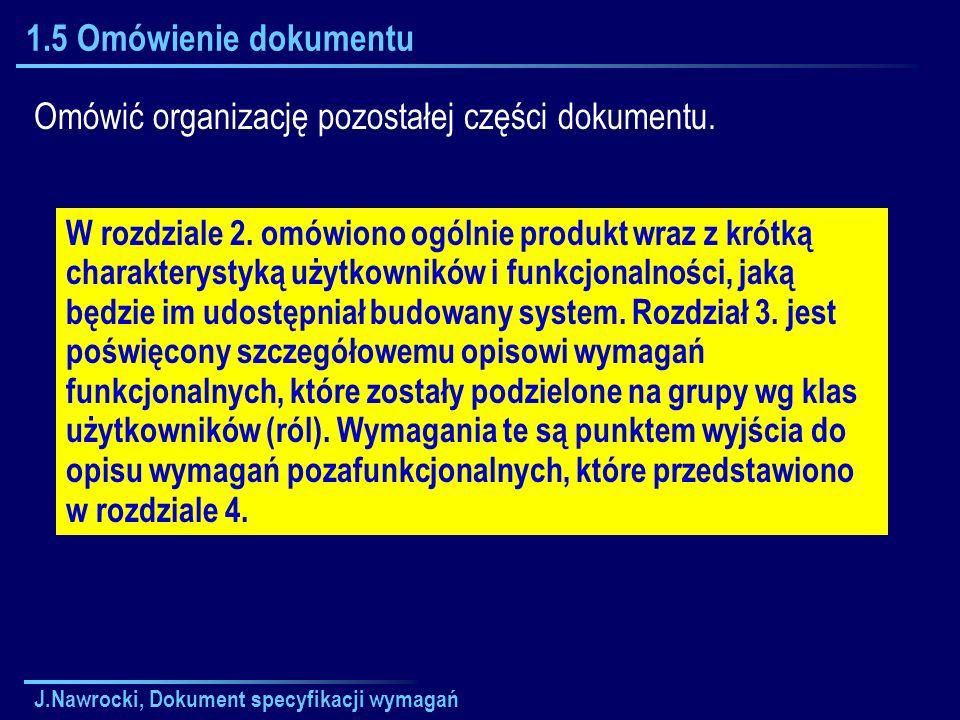 J.Nawrocki, Dokument specyfikacji wymagań 1.5 Omówienie dokumentu Omówić organizację pozostałej części dokumentu. W rozdziale 2. omówiono ogólnie prod