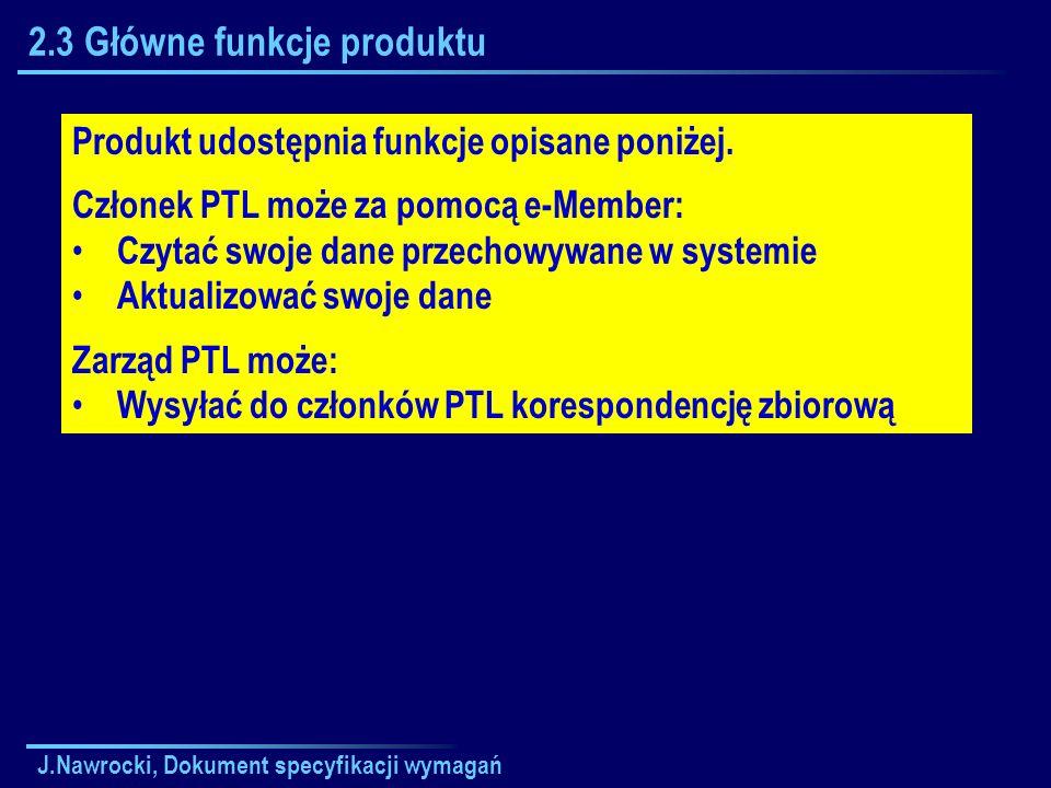 J.Nawrocki, Dokument specyfikacji wymagań 2.3 Główne funkcje produktu Produkt udostępnia funkcje opisane poniżej. Członek PTL może za pomocą e-Member: