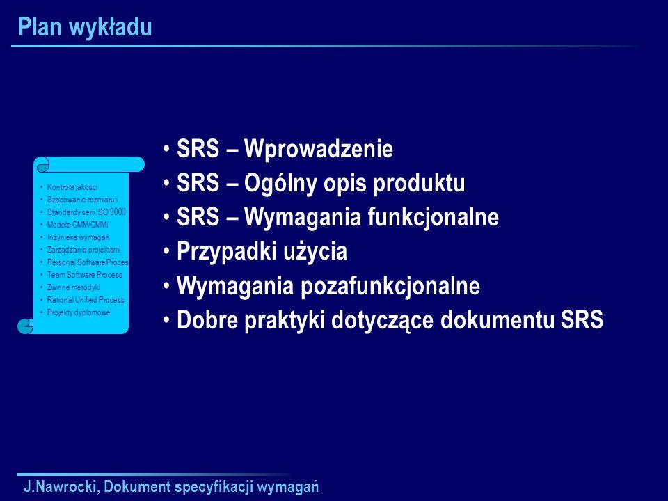 J.Nawrocki, Dokument specyfikacji wymagań Plan wykładu SRS – Wprowadzenie SRS – Ogólny opis produktu SRS – Wymagania funkcjonalne Przypadki użycia Wymagania pozafunkcjonalne Dobre praktyki dotyczące dokumentu SRS Kontrola jakości Szacowanie rozmiaru i Standardy serii ISO 9000 Modele CMM/CMMI Inżynieria wymagań Zarządzanie projektami Personal Software Process Team Software Process Zwinne metodyki Rational Unified Process Projekty dyplomowe