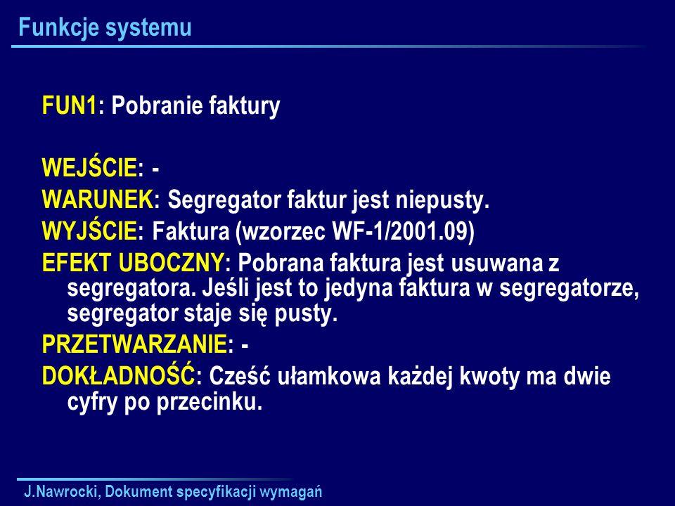 J.Nawrocki, Dokument specyfikacji wymagań Funkcje systemu FUN1: Pobranie faktury WEJŚCIE: - WARUNEK: Segregator faktur jest niepusty. WYJŚCIE: Faktura