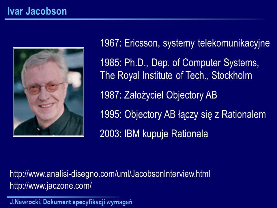 J.Nawrocki, Dokument specyfikacji wymagań Ivar Jacobson 1967: Ericsson, systemy telekomunikacyjne 1985: Ph.D., Dep. of Computer Systems, The Royal Ins
