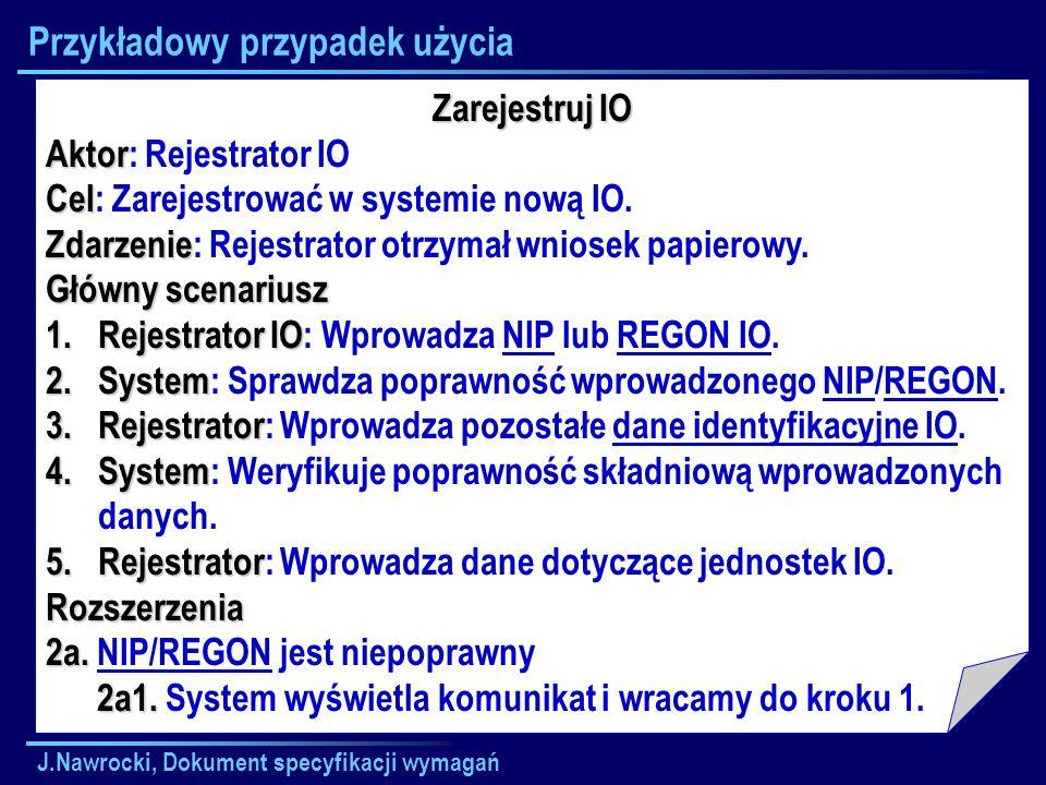 J.Nawrocki, Dokument specyfikacji wymagań Przykładowy przypadek użycia Zarejestruj IO Aktor Aktor: Rejestrator IO Cel Cel: Zarejestrować w systemie no