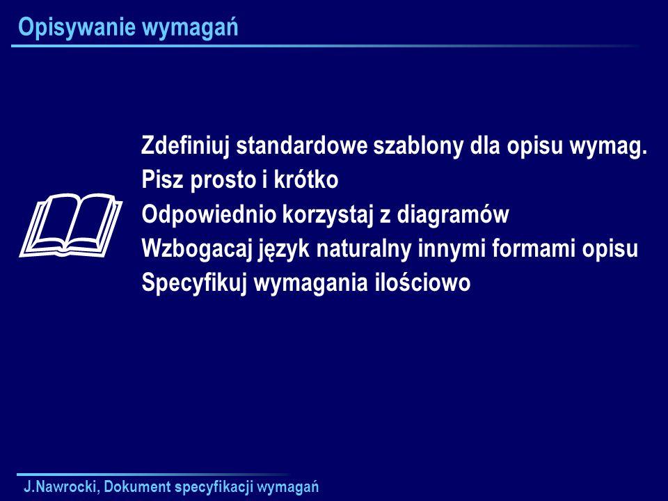 J.Nawrocki, Dokument specyfikacji wymagań Opisywanie wymagań Zdefiniuj standardowe szablony dla opisu wymag. Pisz prosto i krótko Odpowiednio korzysta