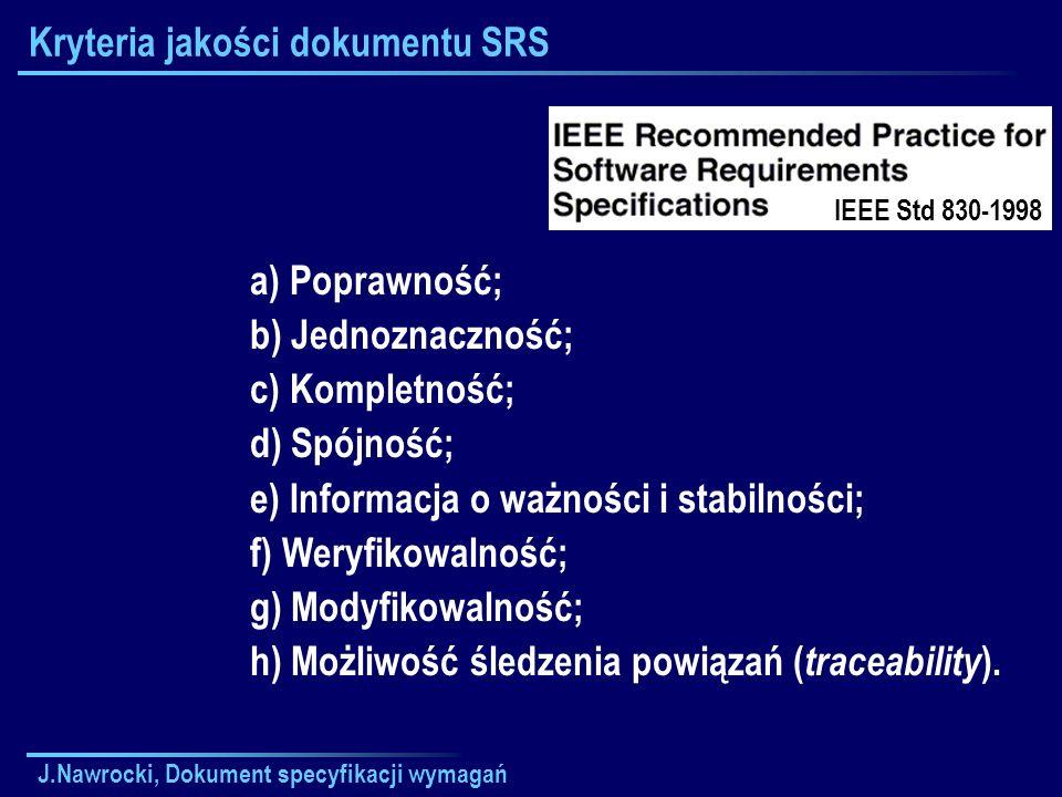 J.Nawrocki, Dokument specyfikacji wymagań Kryteria jakości dokumentu SRS a) Poprawność; b) Jednoznaczność; c) Kompletność; d) Spójność; e) Informacja