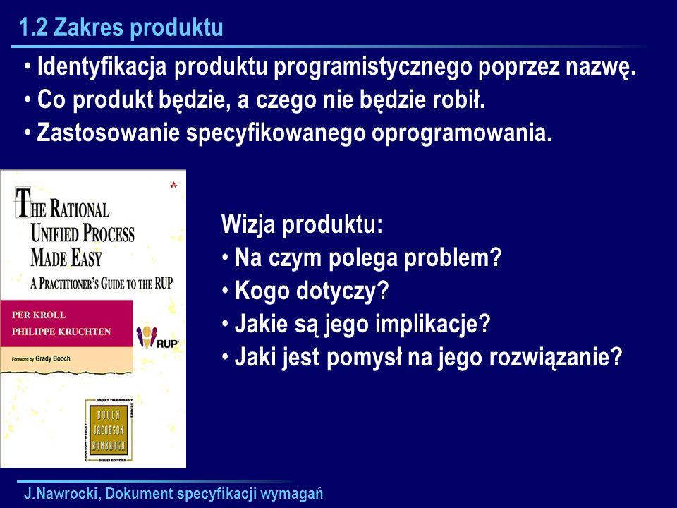 J.Nawrocki, Dokument specyfikacji wymagań 1.2 Zakres produktu Identyfikacja produktu programistycznego poprzez nazwę. Co produkt będzie, a czego nie b