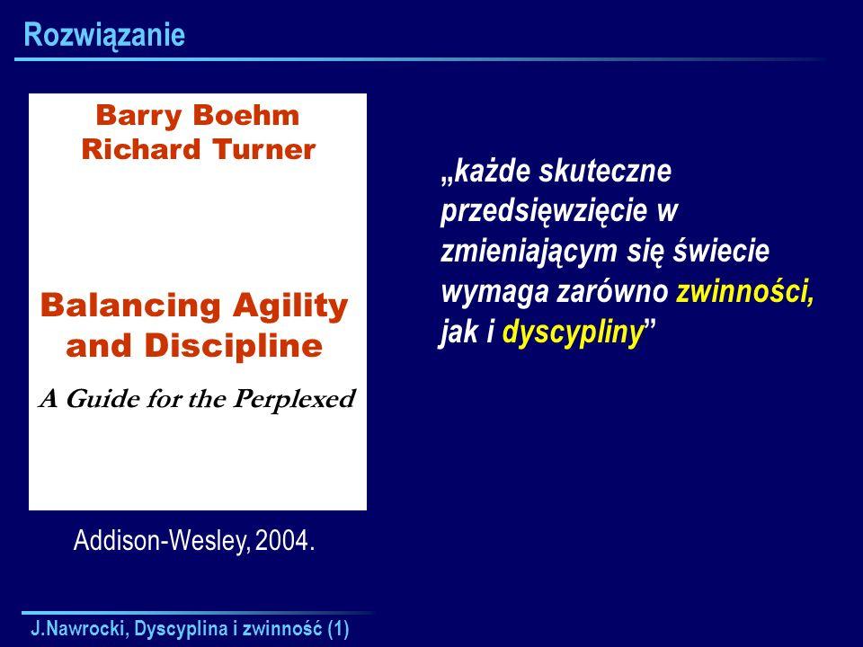 J.Nawrocki, Dyscyplina i zwinność (1) Rozwiązanie Addison-Wesley, 2004. Barry Boehm Richard Turner Balancing Agility and Discipline A Guide for the Pe