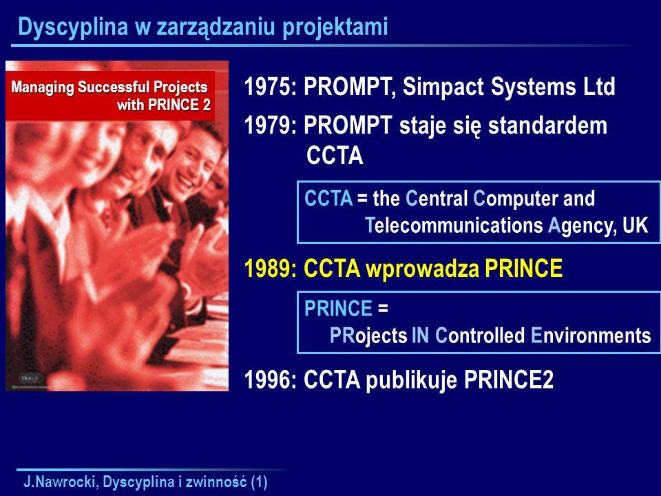 J.Nawrocki, Dyscyplina i zwinność (1) Dyscyplina w zarządzaniu projektami 1975: PROMPT, Simpact Systems Ltd 1979: PROMPT staje się standardem CCTA Man