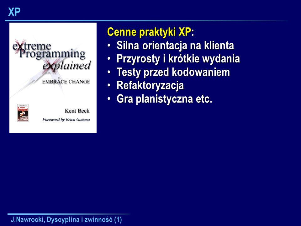 J.Nawrocki, Dyscyplina i zwinność (1) XP Cenne praktyki XP: Silna orientacja na klienta Silna orientacja na klienta Przyrosty i krótkie wydania Przyro