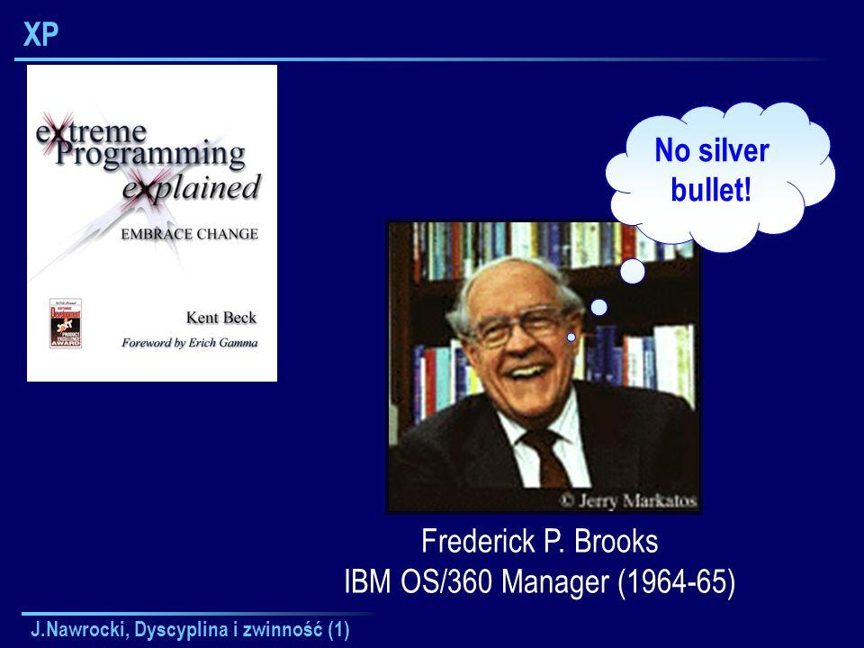 J.Nawrocki, Dyscyplina i zwinność (1) XP Frederick P. Brooks IBM OS/360 Manager (1964-65) No silver bullet!