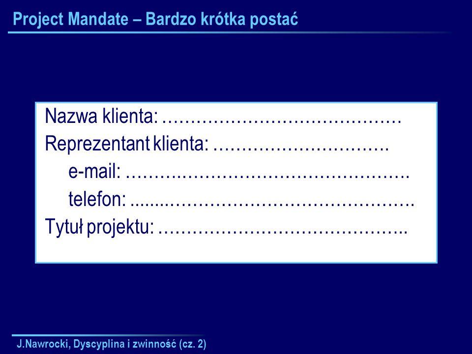 J.Nawrocki, Dyscyplina i zwinność (cz. 2) Project Mandate – Bardzo krótka postać Nazwa klienta: …………………………………… Reprezentant klienta: …………………………. e-mai