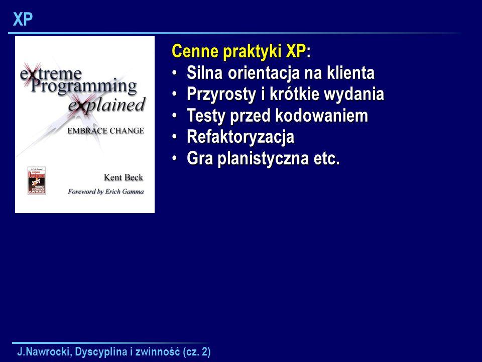 J.Nawrocki, Dyscyplina i zwinność (cz. 2) XP Cenne praktyki XP: Silna orientacja na klienta Silna orientacja na klienta Przyrosty i krótkie wydania Pr