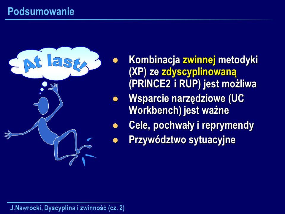 J.Nawrocki, Dyscyplina i zwinność (cz. 2) Podsumowanie Kombinacja zwinnej metodyki (XP) ze zdyscyplinowaną (PRINCE2 i RUP) jest możliwa Kombinacja zwi