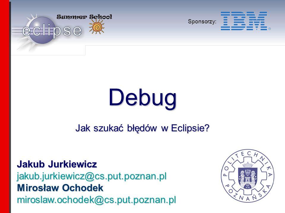 Jakub Jurkiewicz jakub.jurkiewicz@cs.put.poznan.pl Mirosław Ochodek miroslaw.ochodek@cs.put.poznan.pl Sponsorzy: Debug Jak szukać błędów w Eclipsie
