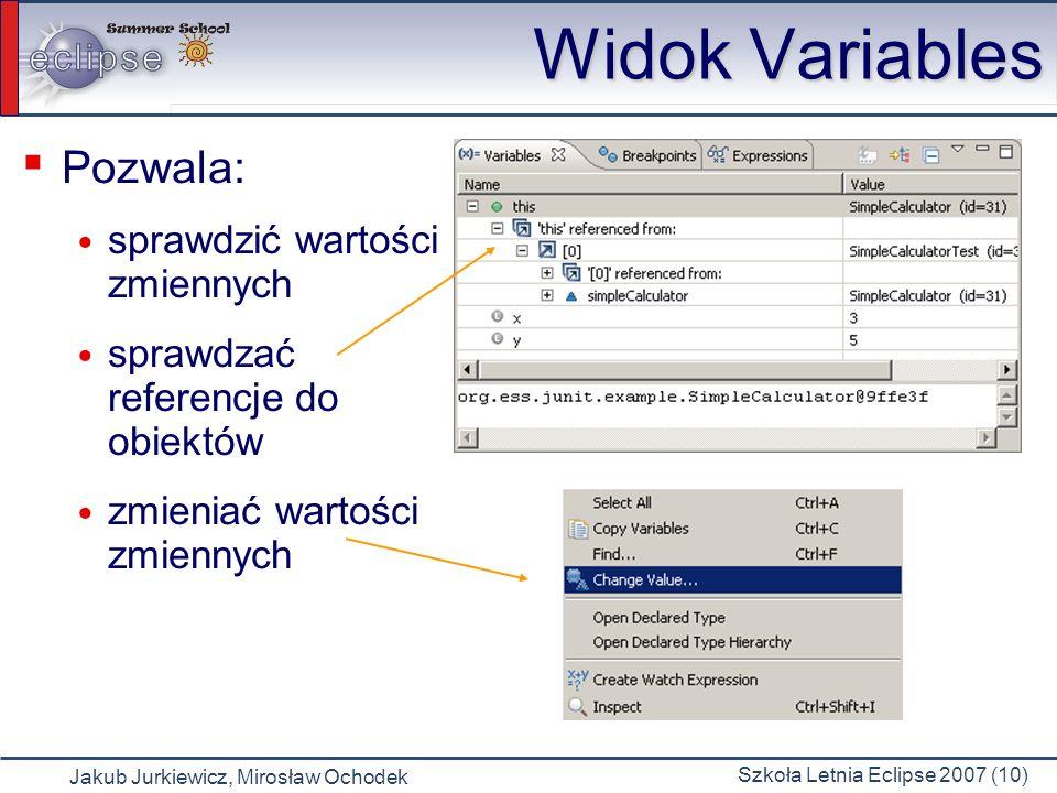 Jakub Jurkiewicz, Mirosław Ochodek Szkoła Letnia Eclipse 2007 (10) Widok Variables Pozwala: sprawdzić wartości zmiennych sprawdzać referencje do obiektów zmieniać wartości zmiennych