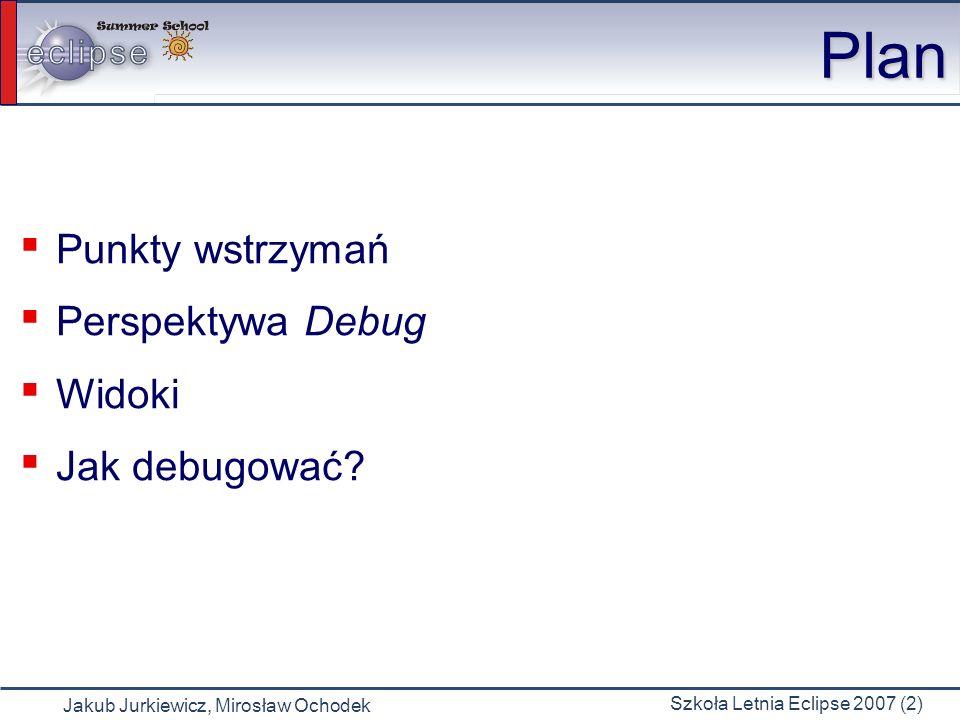 Jakub Jurkiewicz, Mirosław Ochodek Szkoła Letnia Eclipse 2007 (2) Plan Punkty wstrzymań Perspektywa Debug Widoki Jak debugować