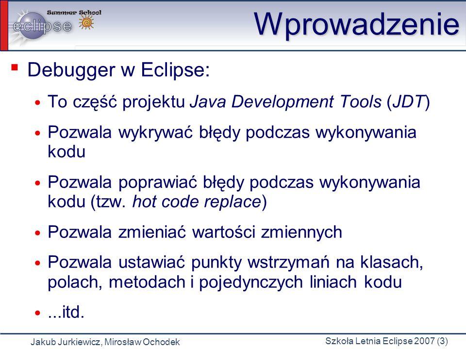 Jakub Jurkiewicz, Mirosław Ochodek Szkoła Letnia Eclipse 2007 (3) Wprowadzenie Debugger w Eclipse: To część projektu Java Development Tools (JDT) Pozwala wykrywać błędy podczas wykonywania kodu Pozwala poprawiać błędy podczas wykonywania kodu (tzw.