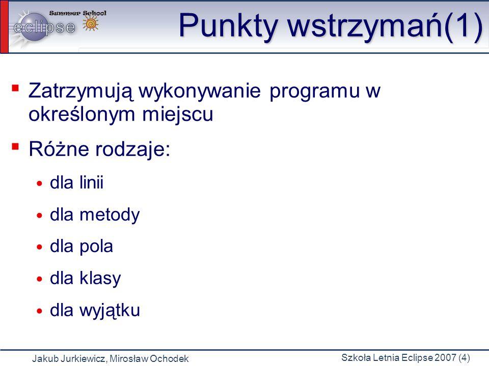 Jakub Jurkiewicz, Mirosław Ochodek Szkoła Letnia Eclipse 2007 (4) Punkty wstrzymań(1) Zatrzymują wykonywanie programu w określonym miejscu Różne rodzaje: dla linii dla metody dla pola dla klasy dla wyjątku