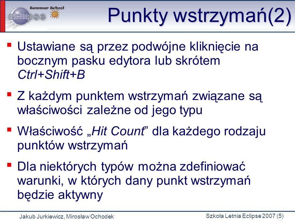 Jakub Jurkiewicz, Mirosław Ochodek Szkoła Letnia Eclipse 2007 (5) Punkty wstrzymań(2) Ustawiane są przez podwójne kliknięcie na bocznym pasku edytora lub skrótem Ctrl+Shift+B Z każdym punktem wstrzymań związane są właściwości zależne od jego typu Właściwość Hit Count dla każdego rodzaju punktów wstrzymań Dla niektórych typów można zdefiniować warunki, w których dany punkt wstrzymań będzie aktywny