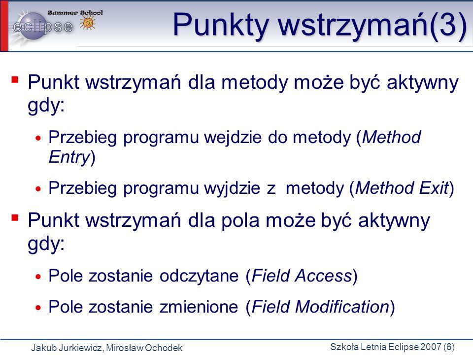 Jakub Jurkiewicz, Mirosław Ochodek Szkoła Letnia Eclipse 2007 (6) Punkty wstrzymań(3) Punkt wstrzymań dla metody może być aktywny gdy: Przebieg programu wejdzie do metody (Method Entry) Przebieg programu wyjdzie z metody (Method Exit) Punkt wstrzymań dla pola może być aktywny gdy: Pole zostanie odczytane (Field Access) Pole zostanie zmienione (Field Modification)