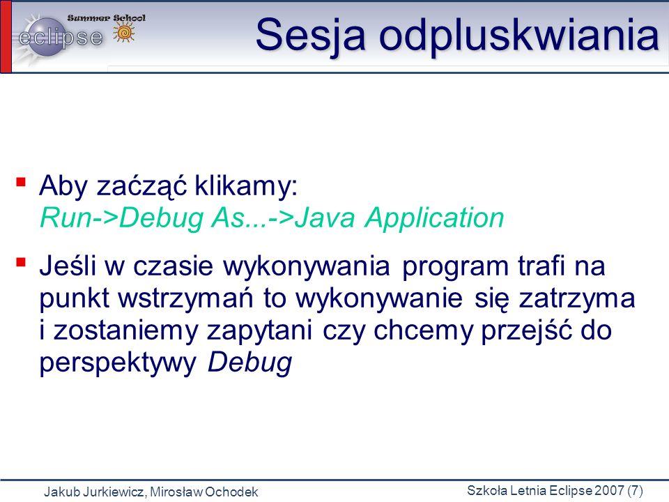 Jakub Jurkiewicz, Mirosław Ochodek Szkoła Letnia Eclipse 2007 (7) Sesja odpluskwiania Aby zaćząć klikamy: Run->Debug As...->Java Application Jeśli w czasie wykonywania program trafi na punkt wstrzymań to wykonywanie się zatrzyma i zostaniemy zapytani czy chcemy przejść do perspektywy Debug
