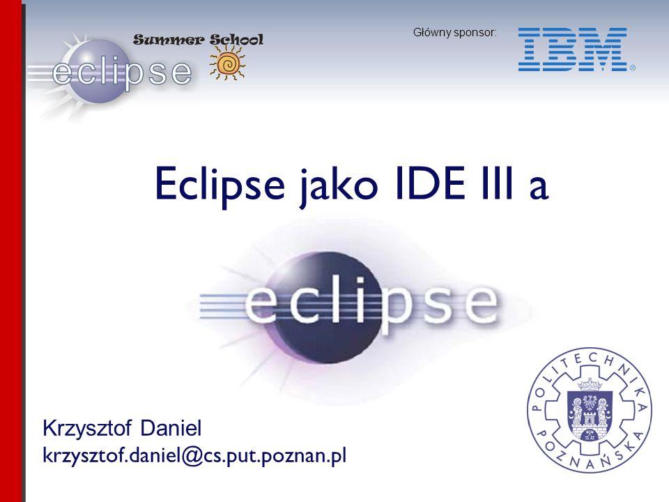 Krzysztof Daniel krzysztof.daniel@cs.put.poznan.pl Główny sponsor: Eclipse jako IDE III a