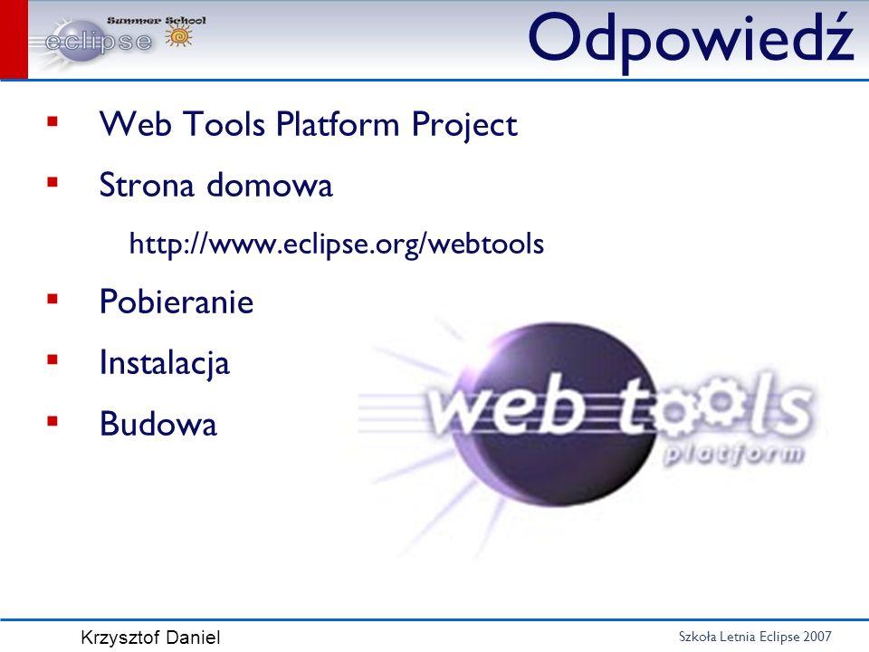 Szkoła Letnia Eclipse 2007 Krzysztof Daniel Web Tools Platform Project Strona domowa http://www.eclipse.org/webtools Pobieranie Instalacja Budowa Odpo