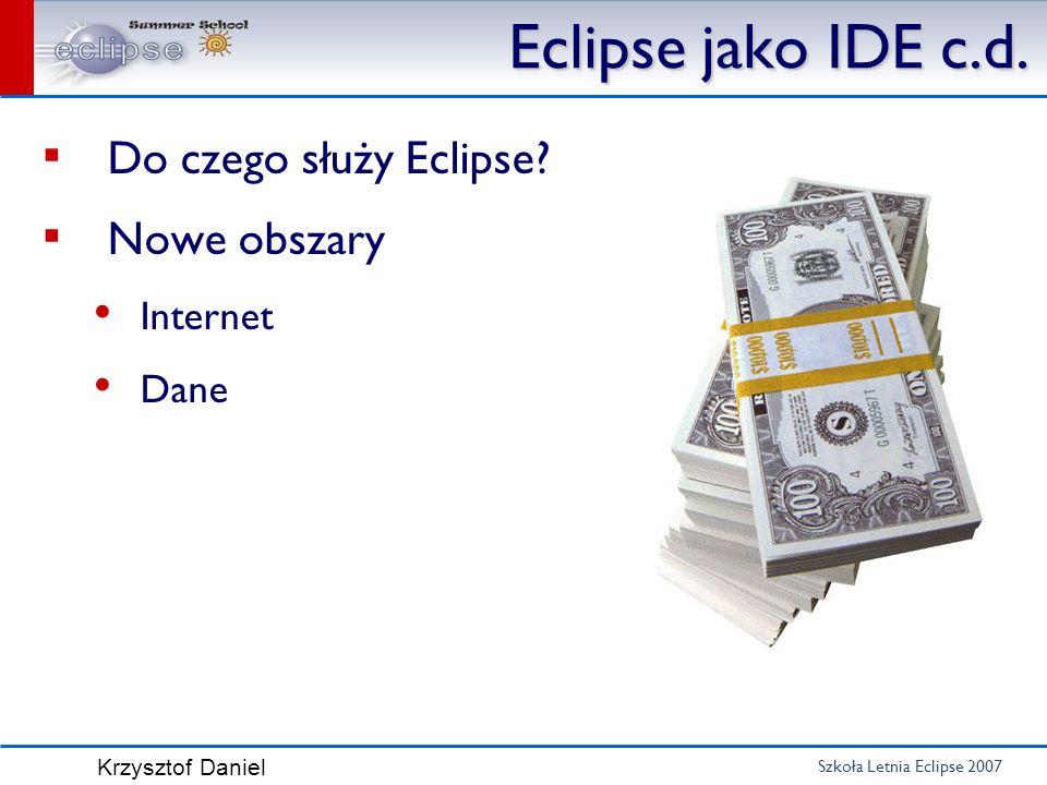 Szkoła Letnia Eclipse 2007 Krzysztof Daniel Eclipse jako IDE c.d. Do czego służy Eclipse? Nowe obszary Internet Dane