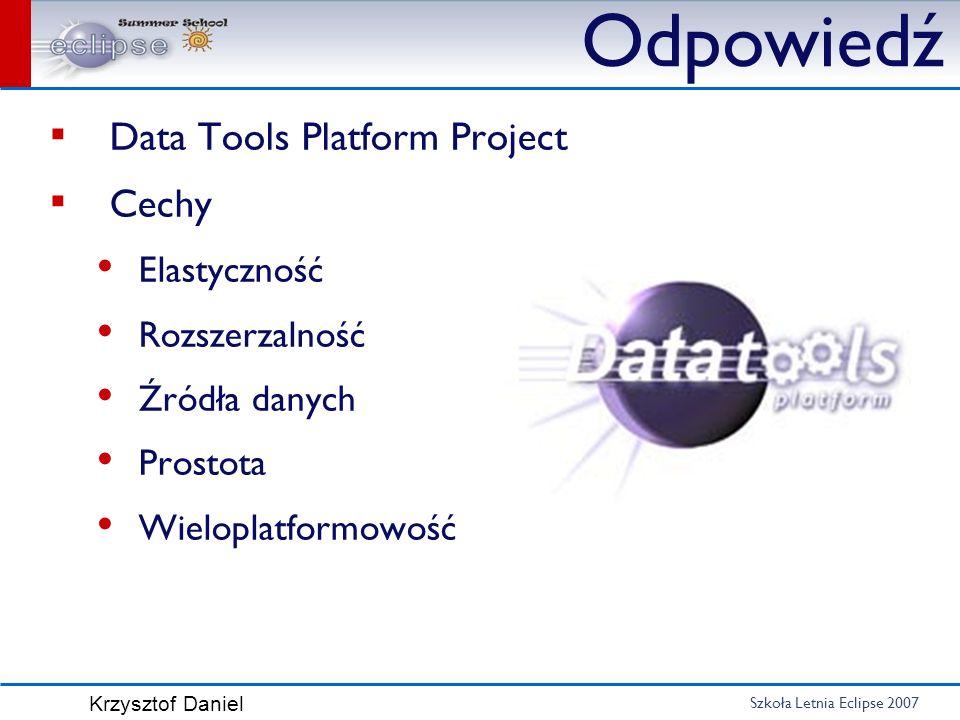 Szkoła Letnia Eclipse 2007 Krzysztof Daniel Odpowiedź Data Tools Platform Project Cechy Elastyczność Rozszerzalność Źródła danych Prostota Wieloplatfo
