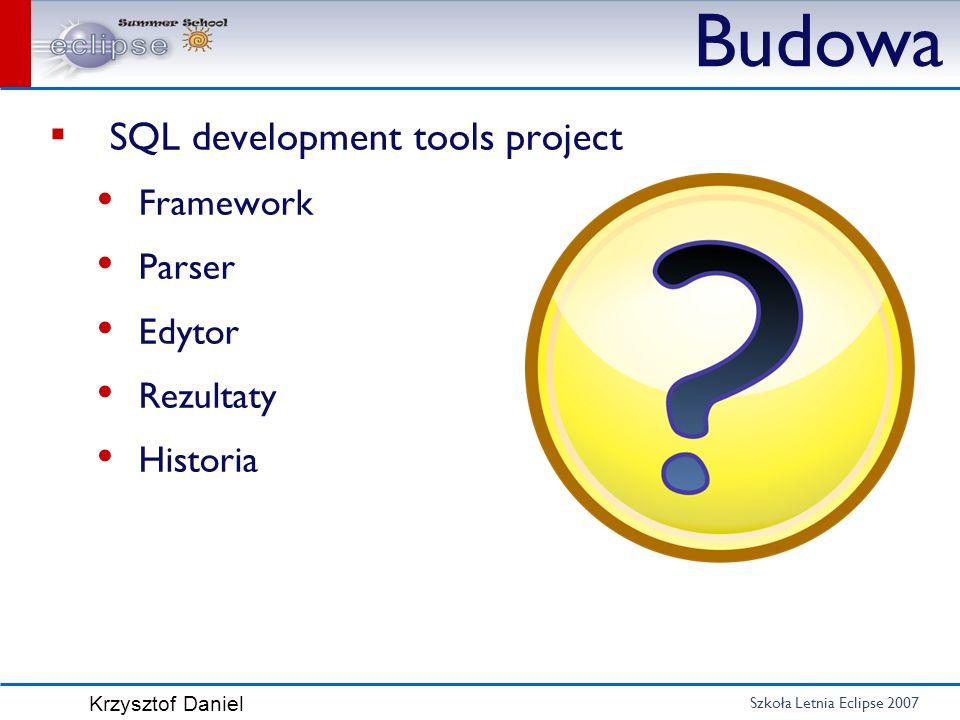Szkoła Letnia Eclipse 2007 Krzysztof Daniel Budowa SQL development tools project Framework Parser Edytor Rezultaty Historia