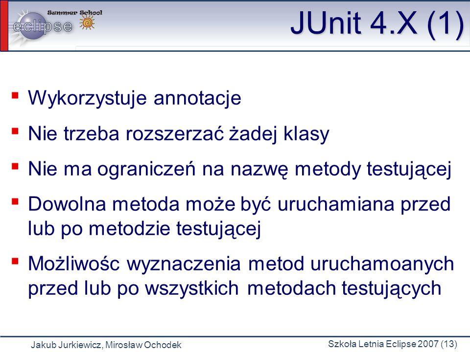 Jakub Jurkiewicz, Mirosław Ochodek Szkoła Letnia Eclipse 2007 (13) JUnit 4.X (1) Wykorzystuje annotacje Nie trzeba rozszerzać żadej klasy Nie ma ogran