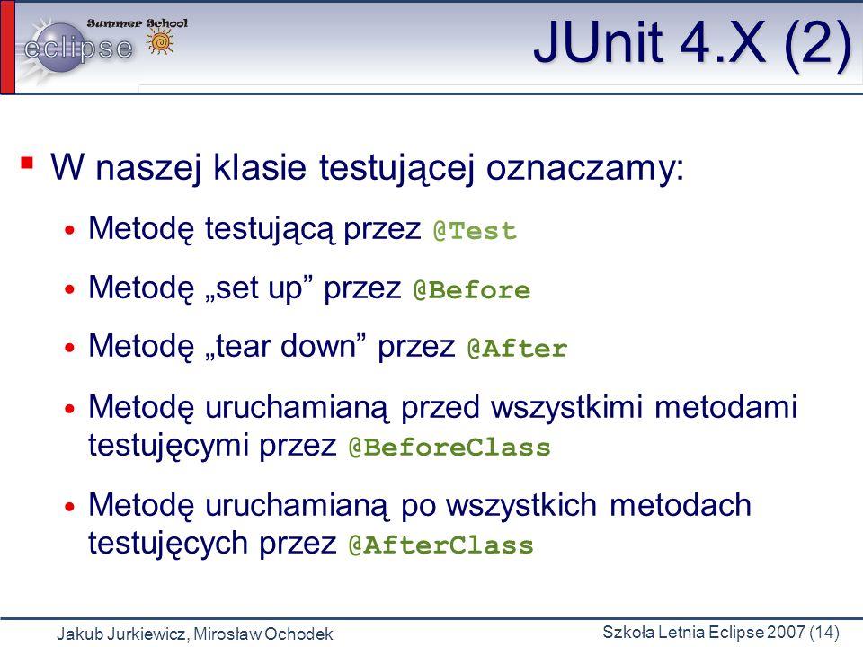 Jakub Jurkiewicz, Mirosław Ochodek Szkoła Letnia Eclipse 2007 (14) JUnit 4.X (2) W naszej klasie testującej oznaczamy: Metodę testującą przez @Test Me