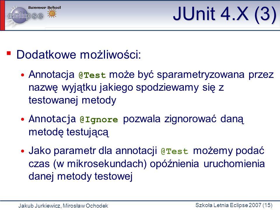 Jakub Jurkiewicz, Mirosław Ochodek Szkoła Letnia Eclipse 2007 (15) JUnit 4.X (3) Dodatkowe możliwości: Annotacja @Test może być sparametryzowana przez