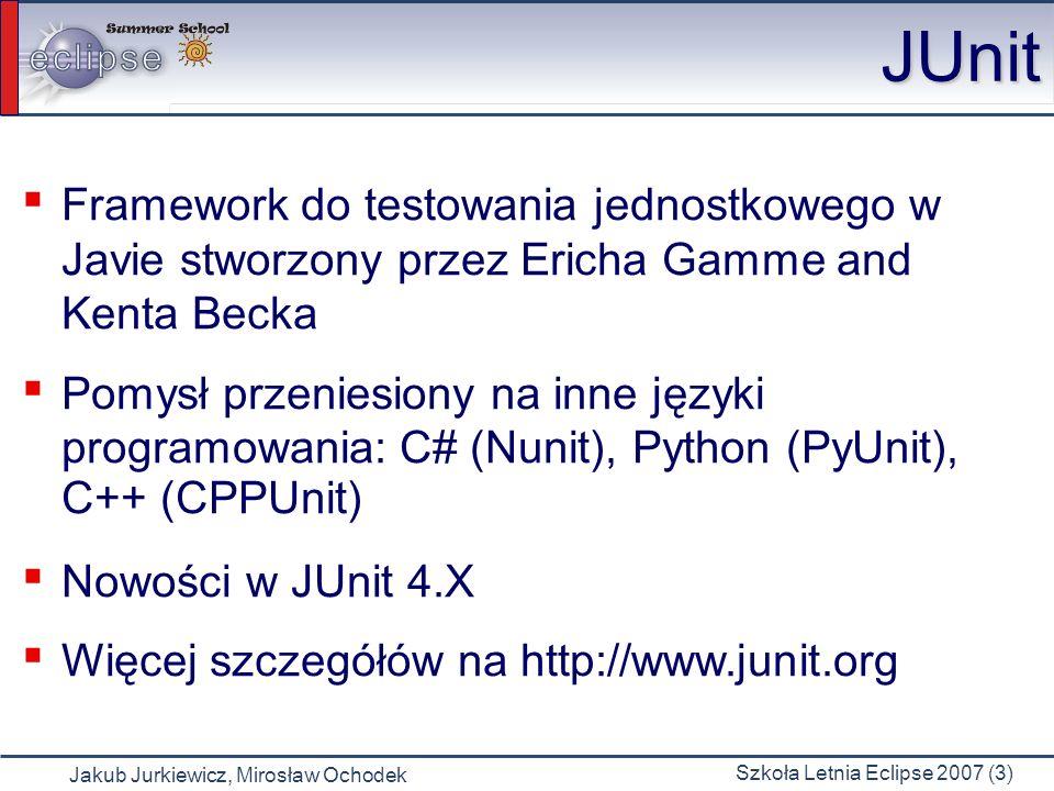 Jakub Jurkiewicz, Mirosław Ochodek Szkoła Letnia Eclipse 2007 (4) JUnit 3.X Klasa testowa musi rozszerzać klasę TestCase Nazwa metody testującej musi się zaczynać od test, musi być publiczna i nie może zwracać żadnej wartości public void testIsValid() Specjalne metody setUp() oraz tearDown() wykonywane przed i po każdej metodzie testującej
