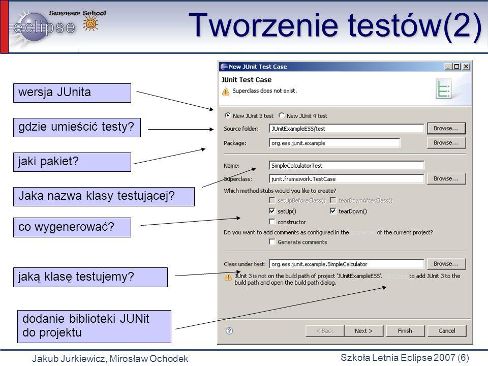 Jakub Jurkiewicz, Mirosław Ochodek Szkoła Letnia Eclipse 2007 (6) Tworzenie testów(2) wersja JUnita gdzie umieścić testy? jaki pakiet? Jaka nazwa klas