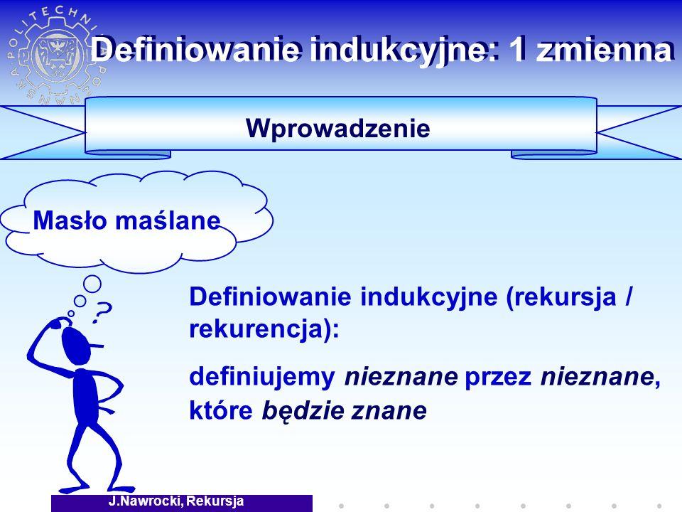 J.Nawrocki, Rekursja Definiowanie indukcyjne: 1 zmienna Definiowanie indukcyjne (rekursja / rekurencja): definiujemy nieznane przez nieznane, które będzie znane Wprowadzenie Masło maślane