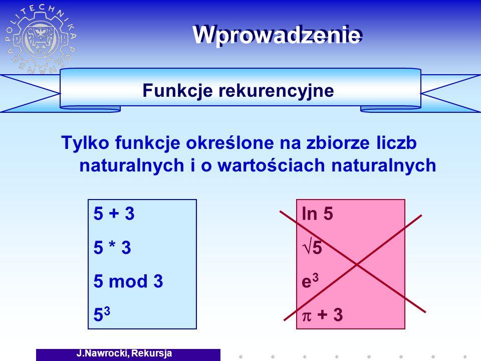J.Nawrocki, Rekursja Wprowadzenie Tylko funkcje określone na zbiorze liczb naturalnych i o wartościach naturalnych 5 + 3 5 * 3 5 mod 3 5 3 ln 5 5 e 3 + 3 Funkcje rekurencyjne