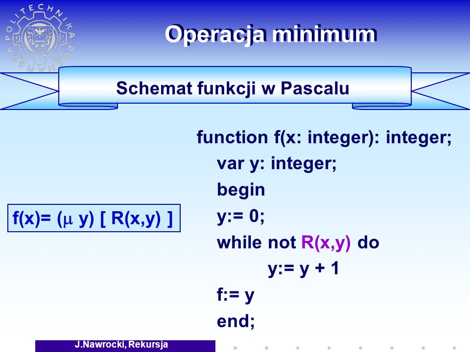 J.Nawrocki, Rekursja Operacja minimum function f(x: integer): integer; var y: integer; begin y:= 0; while not R(x,y) do y:= y + 1 f:= y end; f(x)= ( y) [ R(x,y) ] Schemat funkcji w Pascalu