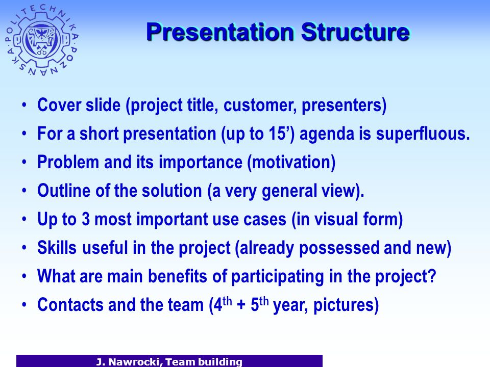 J. Nawrocki, Team building Presentation Structure Cover slide (project title, customer, presenters) For a short presentation (up to 15) agenda is supe