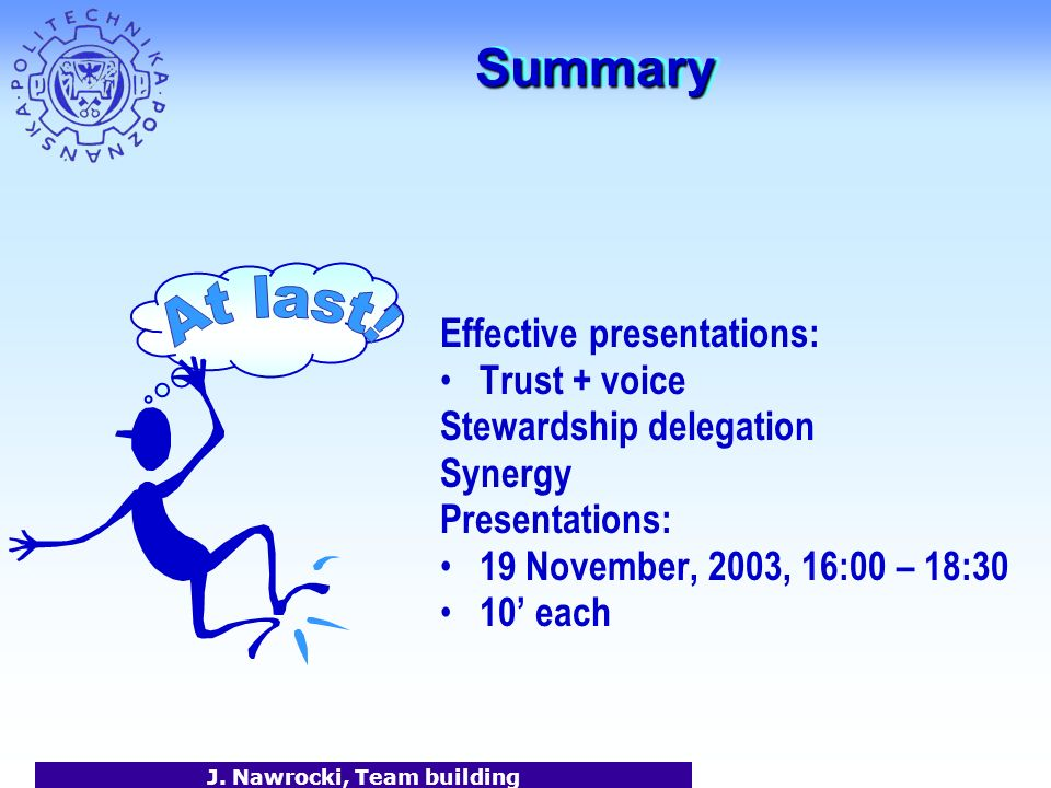 J. Nawrocki, Team building SummarySummary Effective presentations: Trust + voice Stewardship delegation Synergy Presentations: 19 November, 2003, 16:0