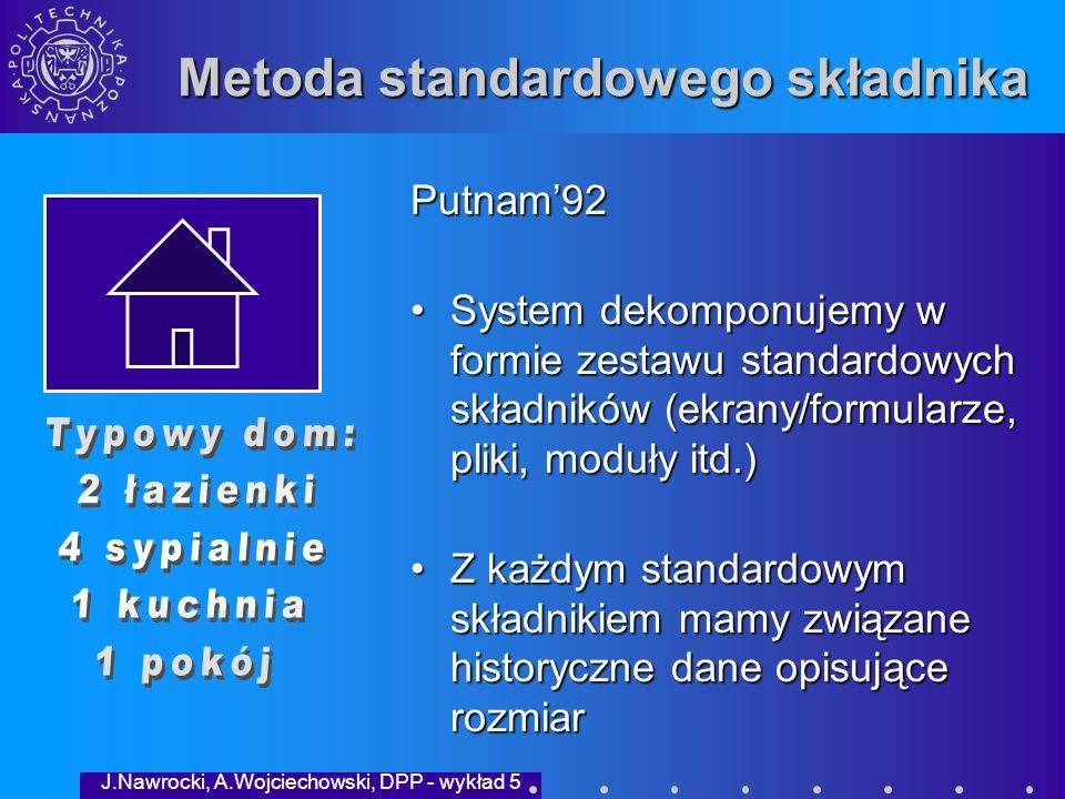 J.Nawrocki, A.Wojciechowski, DPP - wykład 5 Metoda standardowego składnika Co musimy wiedzieć o każdym typie składników: S – minimalna liczba składników danego typu; L – maksymalna liczba składników tego typu M – liczba najbardziej prawdopodobna Szacowana liczba składników danego typu: (S+4*M+L) / 6 Dla każdego typu znamy średni rozmiar LOC.