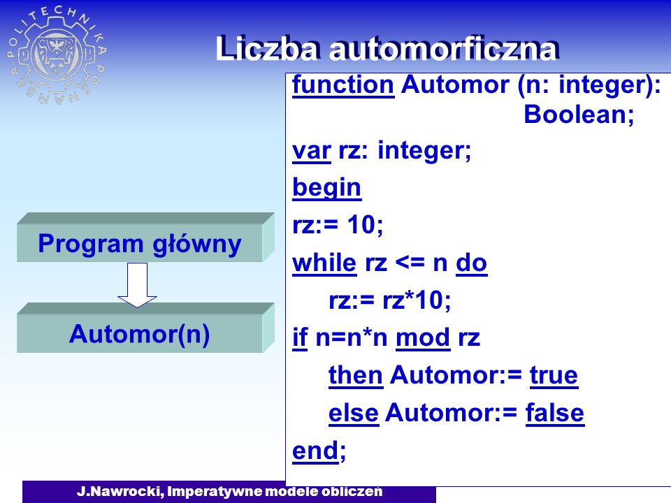 J.Nawrocki, Imperatywne modele obliczeń Liczba automorficzna function Automor (n: integer): Boolean; var rz: integer; begin rz:= 10; while rz <= n do