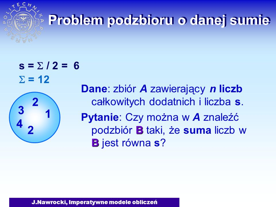 J.Nawrocki, Imperatywne modele obliczeń Problem podzbioru o danej sumie Dane: zbiór A zawierający n liczb całkowitych dodatnich i liczba s. Pytanie: C