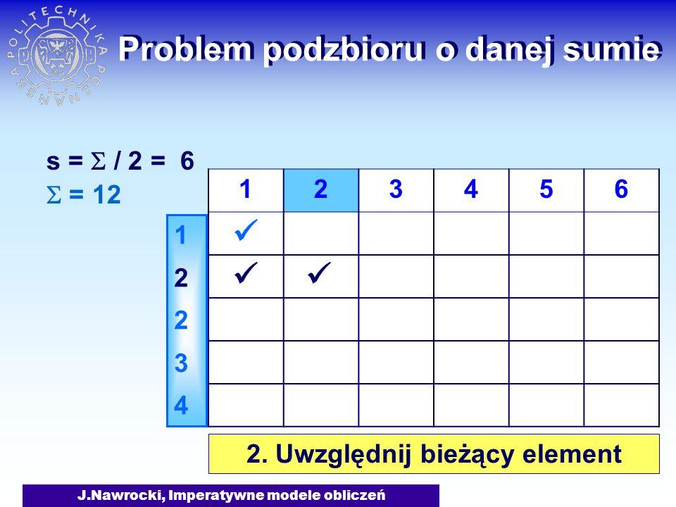J.Nawrocki, Imperatywne modele obliczeń Problem podzbioru o danej sumie = 12 s = / 2 = 6 1223412234 123456 2. Uwzględnij bieżący element