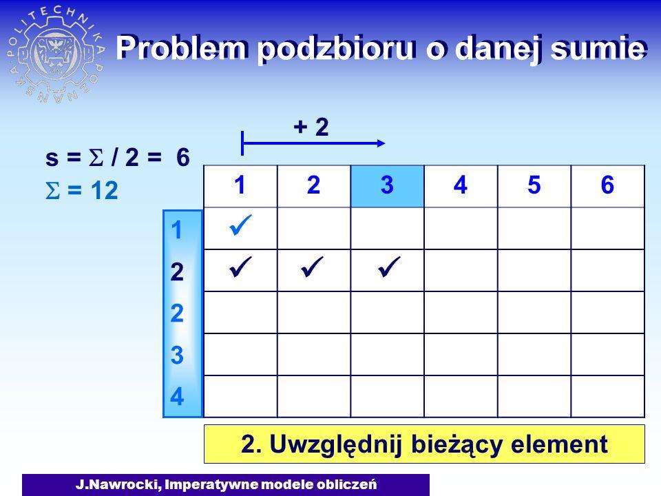 J.Nawrocki, Imperatywne modele obliczeń Problem podzbioru o danej sumie = 12 s = / 2 = 6 1223412234 123456 2. Uwzględnij bieżący element + 2
